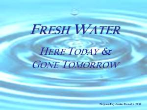 Presentation Fresh Water - Here Today, Gone Tomorrow